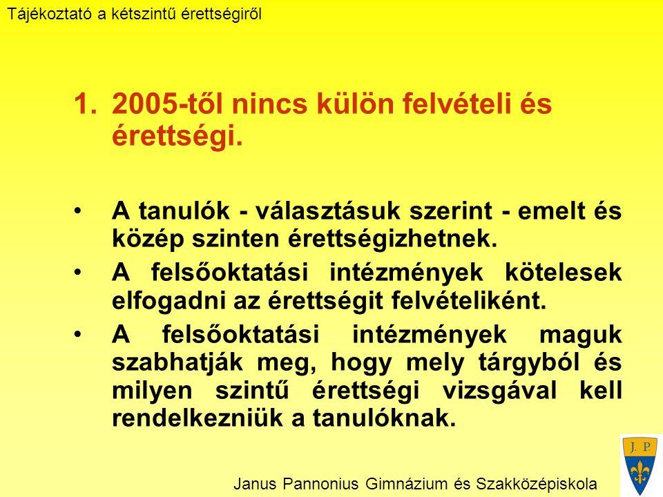 Tájékoztató a kétszintű érettségiről Janus Pannonius Gimnázium és Szakközépiskola 1.2005-től nincs külön felvételi és érettségi.