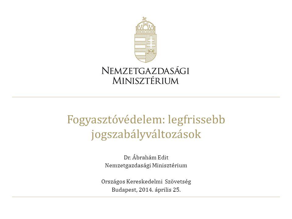 Fogyasztóvédelem: legfrissebb jogszabályváltozások Dr. Ábrahám Edit Nemzetgazdasági Minisztérium Országos Kereskedelmi Szövetség Budapest, 2014. ápril