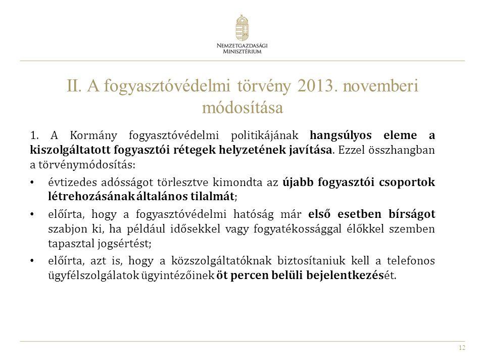 12 II. A fogyasztóvédelmi törvény 2013. novemberi módosítása 1. A Kormány fogyasztóvédelmi politikájának hangsúlyos eleme a kiszolgáltatott fogyasztói