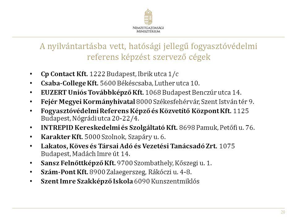 20 A nyilvántartásba vett, hatósági jellegű fogyasztóvédelmi referens képzést szervező cégek Cp Contact Kft. 1222 Budapest, Ibrik utca 1/c Csaba-Colle
