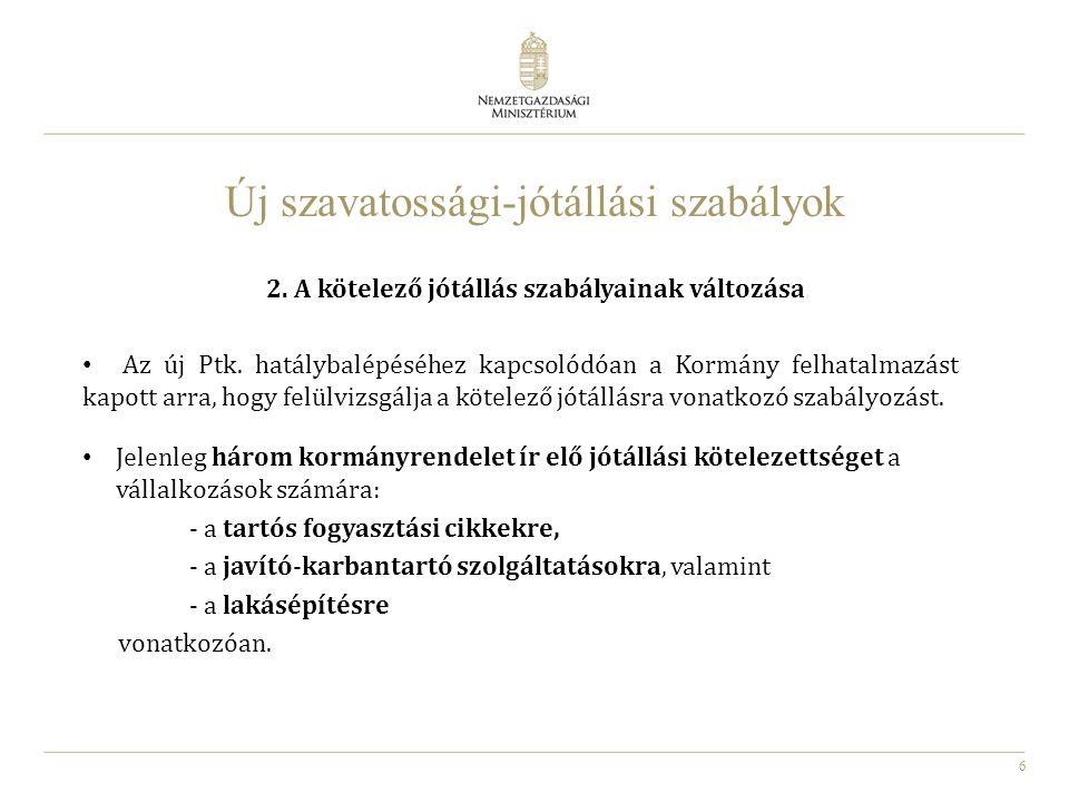 6 2. A kötelező jótállás szabályainak változása Az új Ptk. hatálybalépéséhez kapcsolódóan a Kormány felhatalmazást kapott arra, hogy felülvizsgálja a