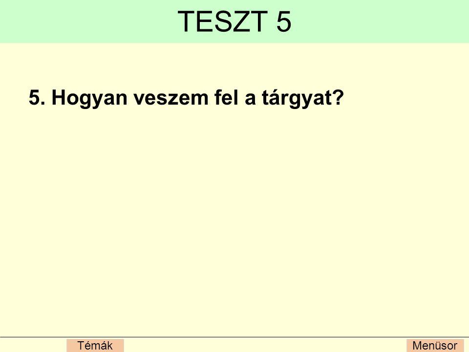 MenüsorTémák TESZT 5 5. Hogyan veszem fel a tárgyat?