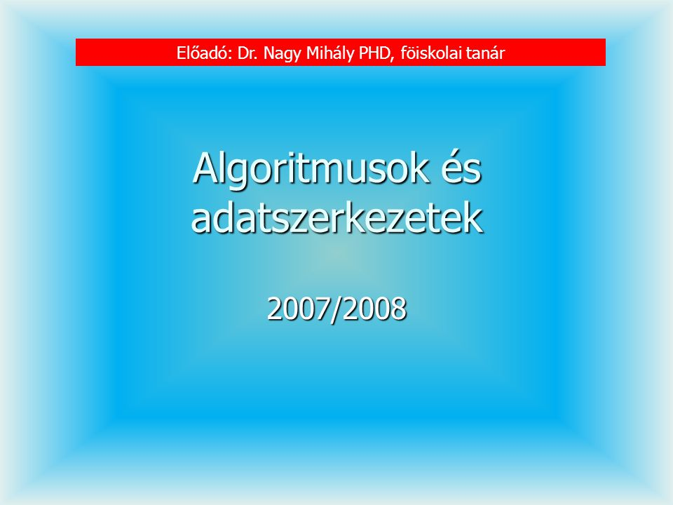 Algoritmusok és adatszerkezetek 2007/2008 Előadó: Dr. Nagy Mihály PHD, föiskolai tanár