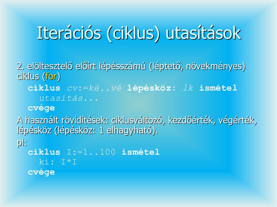 Iterációs (ciklus) utasítások 2. elöltesztelő előírt lépésszámú (léptető, növekményes) ciklus (for) ciklus cv:=ké..vé lépésköz: lk ismétel utasítás...