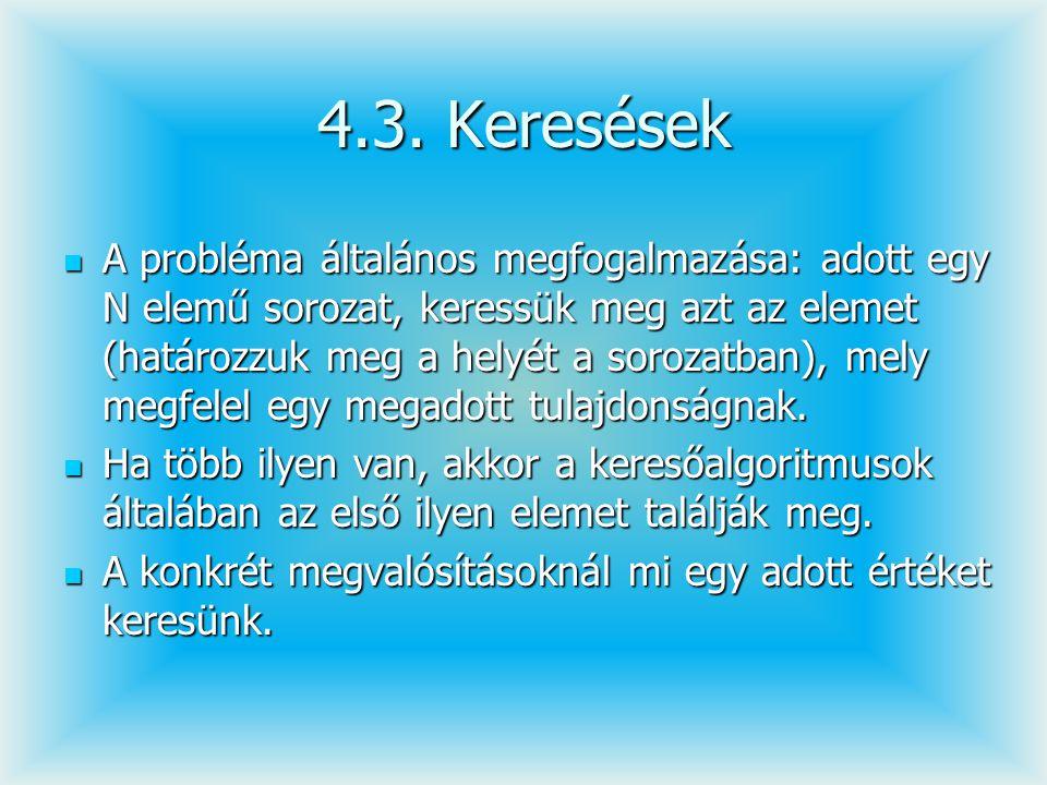 4.3. Keresések A probléma általános megfogalmazása: adott egy N elemű sorozat, keressük meg azt az elemet (határozzuk meg a helyét a sorozatban), mely