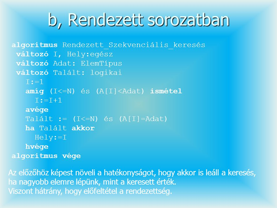 b, Rendezett sorozatban algoritmus Rendezett_Szekvenciális_keresés változó I, Hely:egész változó Adat: ElemTípus változó Talált: logikai I:=1 amíg (I<
