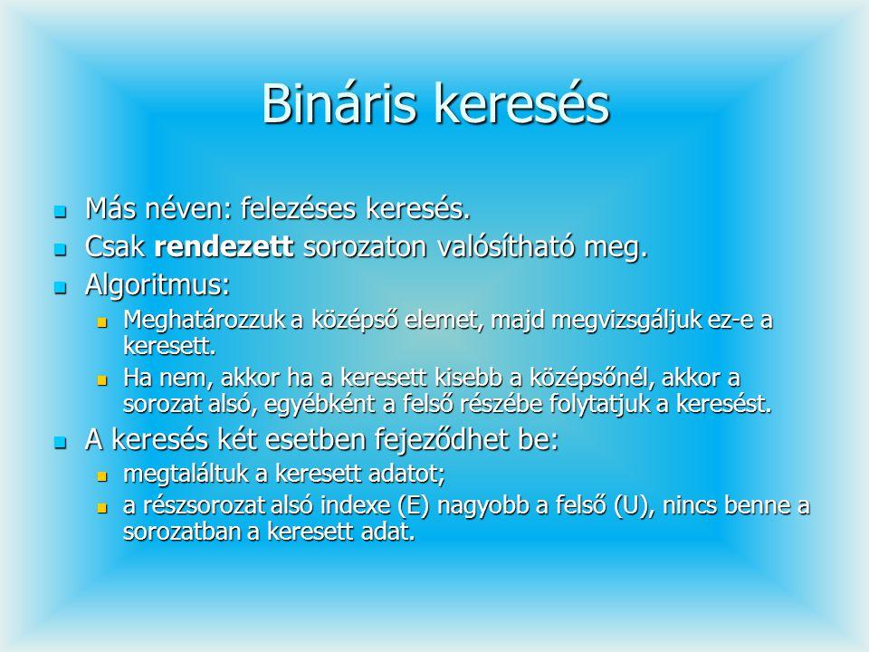 Bináris keresés Más néven: felezéses keresés. Más néven: felezéses keresés. Csak rendezett sorozaton valósítható meg. Csak rendezett sorozaton valósít