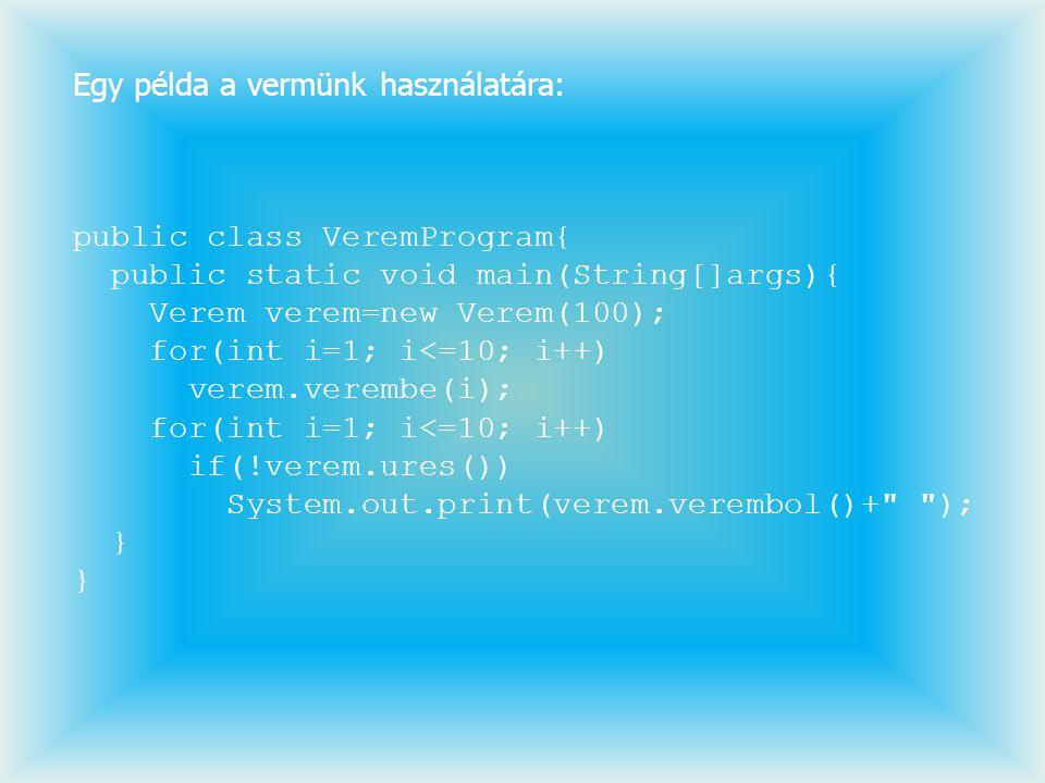 Egy példa a vermünk használatára: public class VeremProgram{ public static void main(String[]args){ Verem verem=new Verem(100); for(int i=1; i<=10; i+