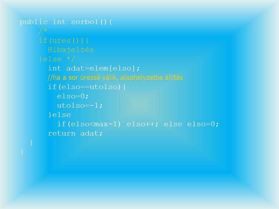 public int sorbol(){ /* if(ures()){ Hibajelzés }else */ int adat=elem[elso]; //ha a sor üressé válik, alaphelyzetbe állítás if(elso==utolso){ elso=0;