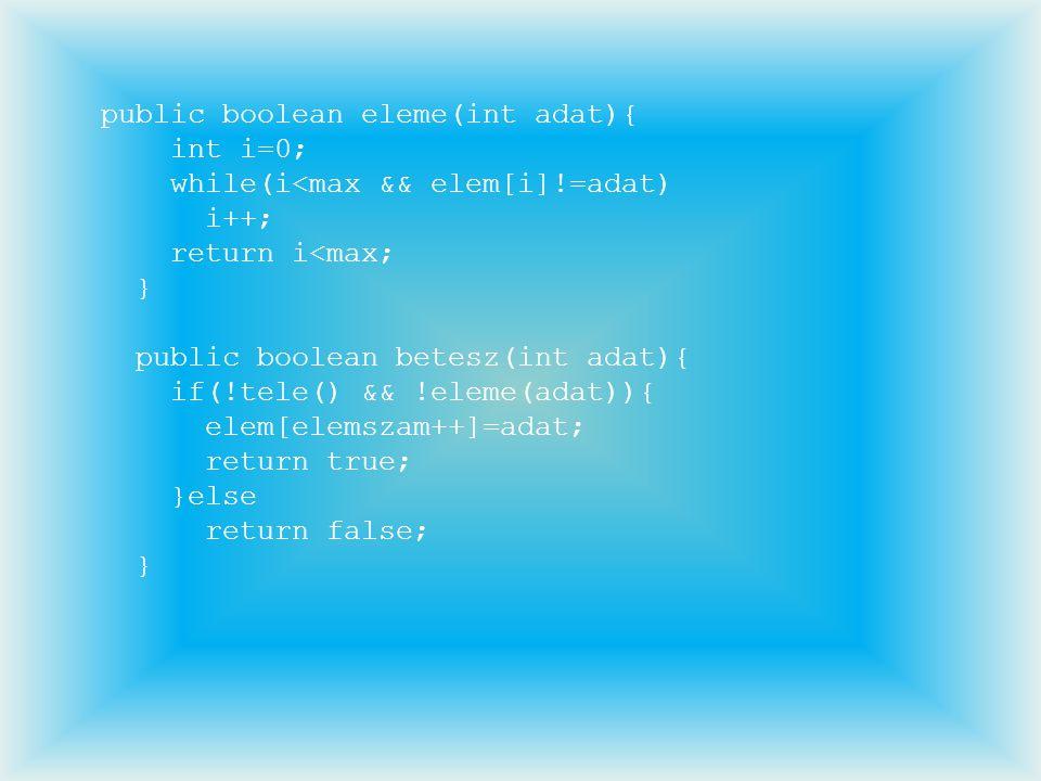 public boolean eleme(int adat){ int i=0; while(i<max && elem[i]!=adat) i++; return i<max; } public boolean betesz(int adat){ if(!tele() && !eleme(adat
