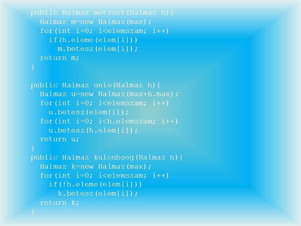 public Halmaz metszet(Halmaz h){ Halmaz m=new Halmaz(max); for(int i=0; i<elemszam; i++) if(h.eleme(elem[i])) m.betesz(elem[i]); return m; } public Ha