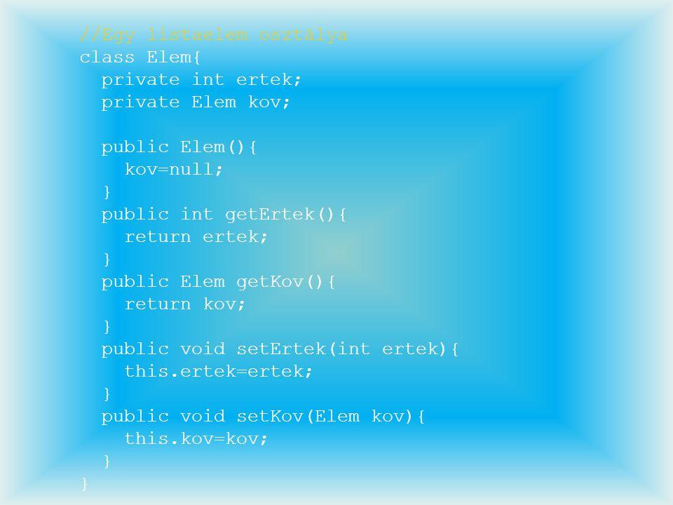 //Egy listaelem osztálya class Elem{ private int ertek; private Elem kov; public Elem(){ kov=null; } public int getErtek(){ return ertek; } public Ele