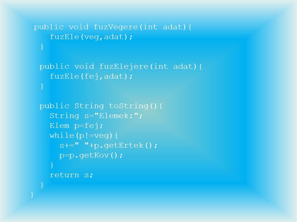 public void fuzVegere(int adat){ fuzEle(veg,adat); } public void fuzElejere(int adat){ fuzEle(fej,adat); } public String toString(){ String s=
