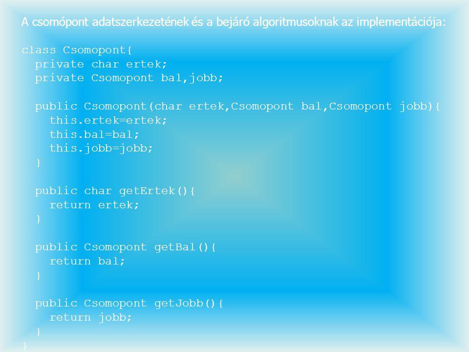 A csomópont adatszerkezetének és a bejáró algoritmusoknak az implementációja: class Csomopont{ private char ertek; private Csomopont bal,jobb; public