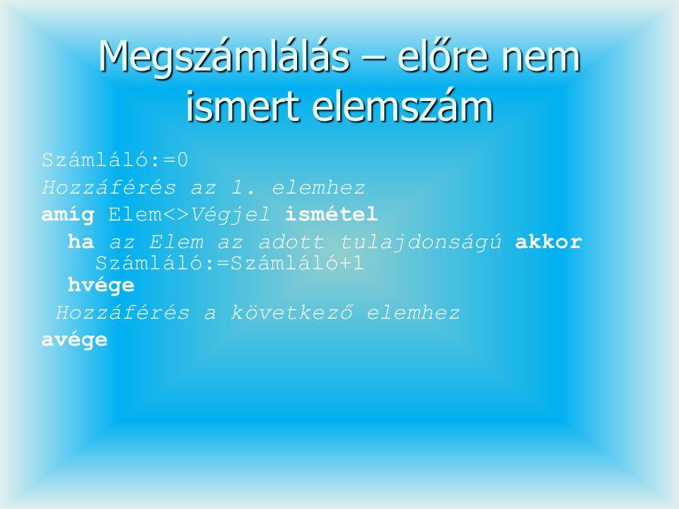 Megszámlálás – előre nem ismert elemszám Számláló:=0 Hozzáférés az 1. elemhez amíg Elem<>Végjel ismétel ha az Elem az adott tulajdonságú akkor Számlál