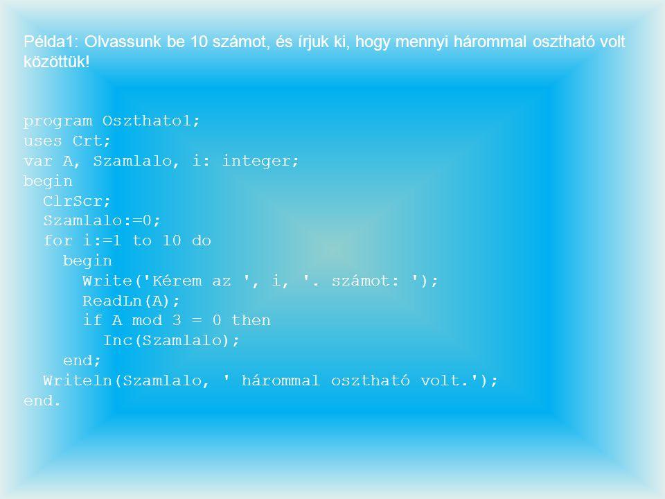 Példa1: Olvassunk be 10 számot, és írjuk ki, hogy mennyi hárommal osztható volt közöttük! program Oszthato1; uses Crt; var A, Szamlalo, i: integer; be