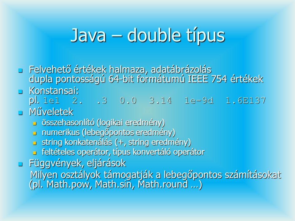 Java – double típus Felvehető értékek halmaza, adatábrázolás dupla pontosságú 64-bit formátumú IEEE 754 értékek Felvehető értékek halmaza, adatábrázol