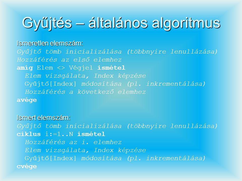 Gyűjtés – általános algoritmus Ismeretlen elemszám: Gyűjtő tömb inicializálása (többnyire lenullázása) Hozzáférés az első elemhez amíg Elem <> Végjel
