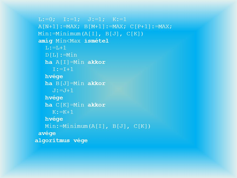 L:=0; I:=1; J:=1; K:=1 A[N+1]:=MAX; B[M+1]:=MAX; C[P+1]:=MAX; Min:=Minimum(A[I], B[J], C[K]) amíg Min<Max ismétel L:=L+1 D[L]:=Min ha A[I]=Min akkor I