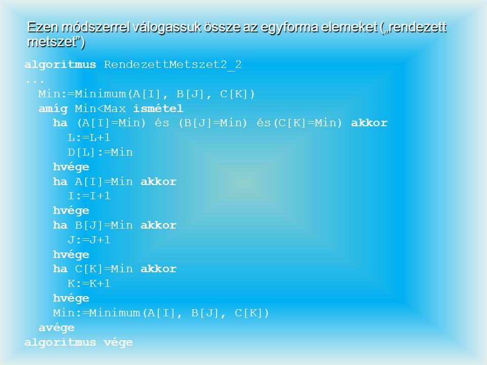 """Ezen módszerrel válogassuk össze az egyforma elemeket (""""rendezett metszet"""") algoritmus RendezettMetszet2_2... Min:=Minimum(A[I], B[J], C[K]) amíg Min<"""
