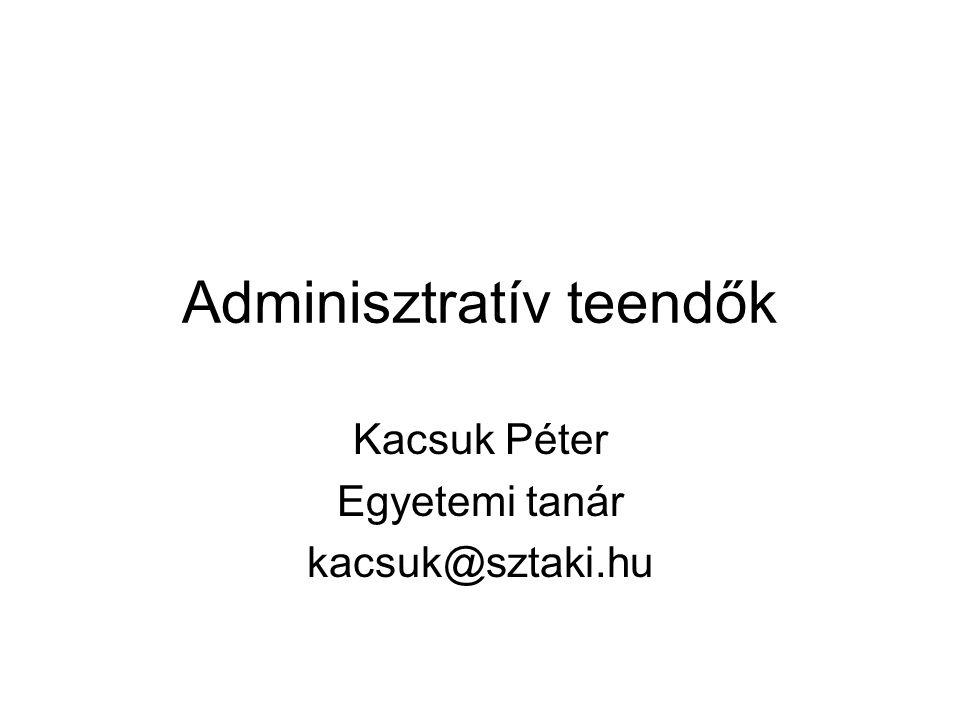 Adminisztratív teendők Kacsuk Péter Egyetemi tanár kacsuk@sztaki.hu