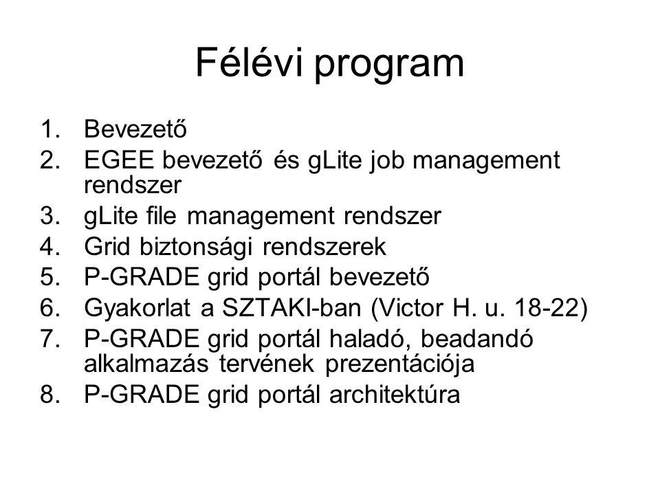 Félévi program 1.Bevezető 2.EGEE bevezető és gLite job management rendszer 3.gLite file management rendszer 4.Grid biztonsági rendszerek 5.P-GRADE grid portál bevezető 6.Gyakorlat a SZTAKI-ban (Victor H.