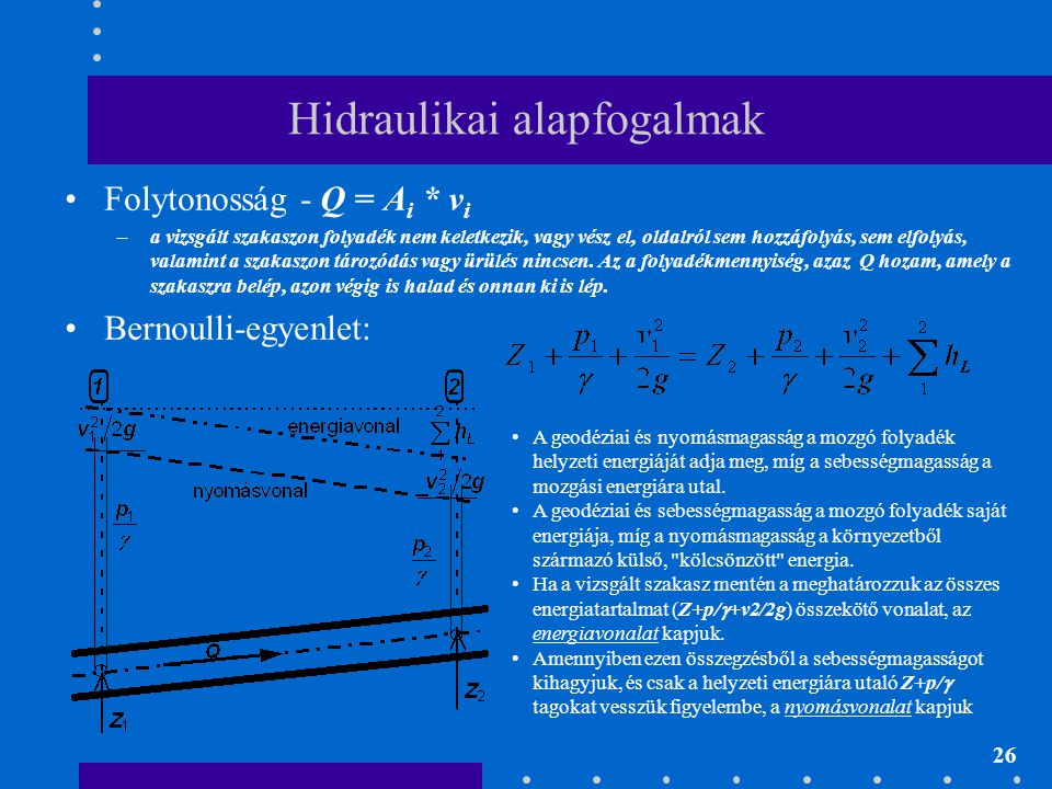 26 Hidraulikai alapfogalmak Folytonosság - Q = A i * v i –a vizsgált szakaszon folyadék nem keletkezik, vagy vész el, oldalról sem hozzáfolyás, sem el