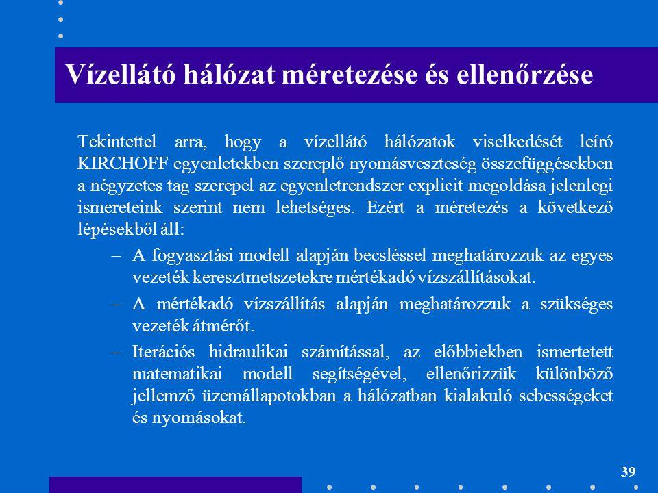 39 Vízellátó hálózat méretezése és ellenőrzése Tekintettel arra, hogy a vízellátó hálózatok viselkedését leíró KIRCHOFF egyenletekben szereplő nyomásv