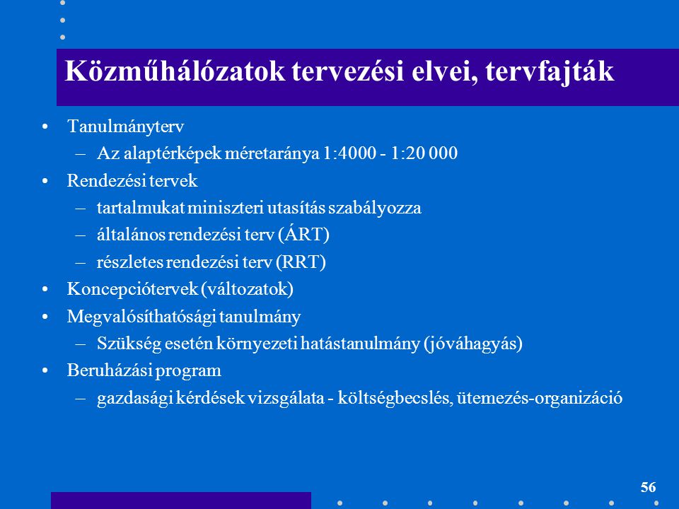 56 Közműhálózatok tervezési elvei, tervfajták Tanulmányterv –Az alaptérképek méretaránya 1:4000 - 1:20 000 Rendezési tervek –tartalmukat miniszteri ut