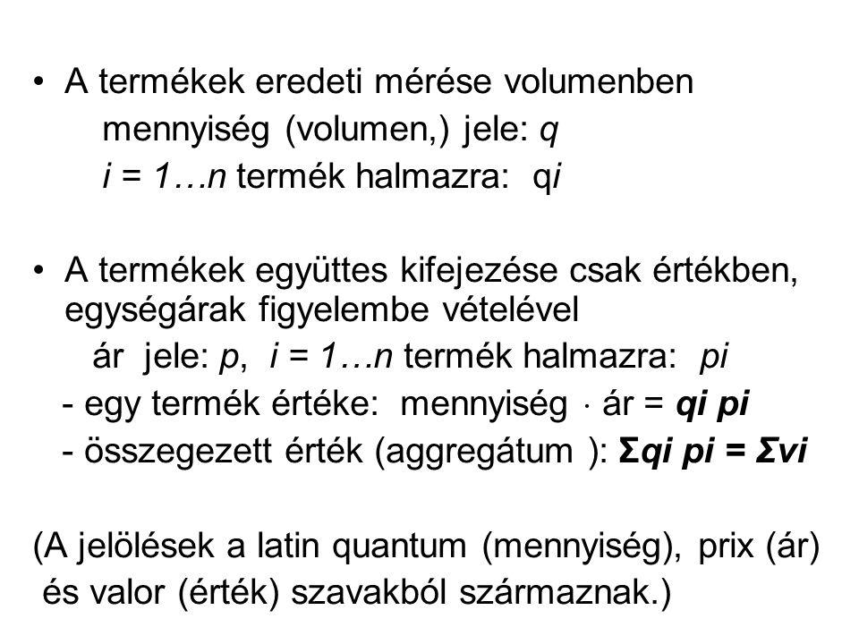 A termékek eredeti mérése volumenben mennyiség (volumen,) jele: q i = 1…n termék halmazra: qi A termékek együttes kifejezése csak értékben, egységárak