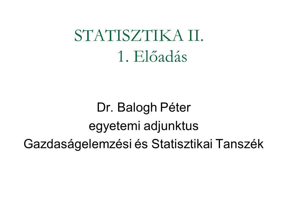 STATISZTIKA II. 1. Előadás Dr. Balogh Péter egyetemi adjunktus Gazdaságelemzési és Statisztikai Tanszék