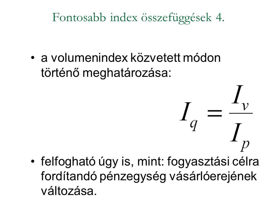 Fontosabb index összefüggések 4. a volumenindex közvetett módon történő meghatározása: felfogható úgy is, mint: fogyasztási célra fordítandó pénzegysé