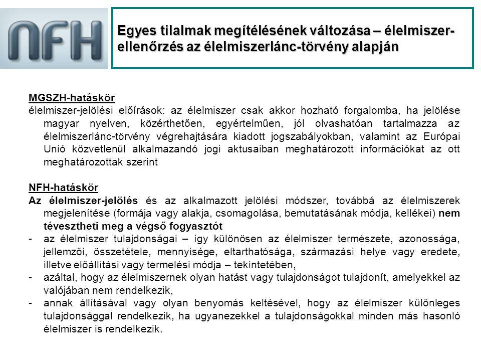 Egyes tilalmak megítélésének változása – élelmiszer- ellenőrzés az élelmiszerlánc-törvény alapján MGSZH-hatáskör élelmiszer-jelölési előírások: az élelmiszer csak akkor hozható forgalomba, ha jelölése magyar nyelven, közérthetően, egyértelműen, jól olvashatóan tartalmazza az élelmiszerlánc-törvény végrehajtására kiadott jogszabályokban, valamint az Európai Unió közvetlenül alkalmazandó jogi aktusaiban meghatározott információkat az ott meghatározottak szerint NFH-hatáskör Az élelmiszer-jelölés és az alkalmazott jelölési módszer, továbbá az élelmiszerek megjelenítése (formája vagy alakja, csomagolása, bemutatásának módja, kellékei) nem tévesztheti meg a végső fogyasztót -az élelmiszer tulajdonságai – így különösen az élelmiszer természete, azonossága, jellemzői, összetétele, mennyisége, eltarthatósága, származási helye vagy eredete, illetve előállítási vagy termelési módja – tekintetében, -azáltal, hogy az élelmiszernek olyan hatást vagy tulajdonságot tulajdonít, amelyekkel az valójában nem rendelkezik, -annak állításával vagy olyan benyomás keltésével, hogy az élelmiszer különleges tulajdonsággal rendelkezik, ha ugyanezekkel a tulajdonságokkal minden más hasonló élelmiszer is rendelkezik.
