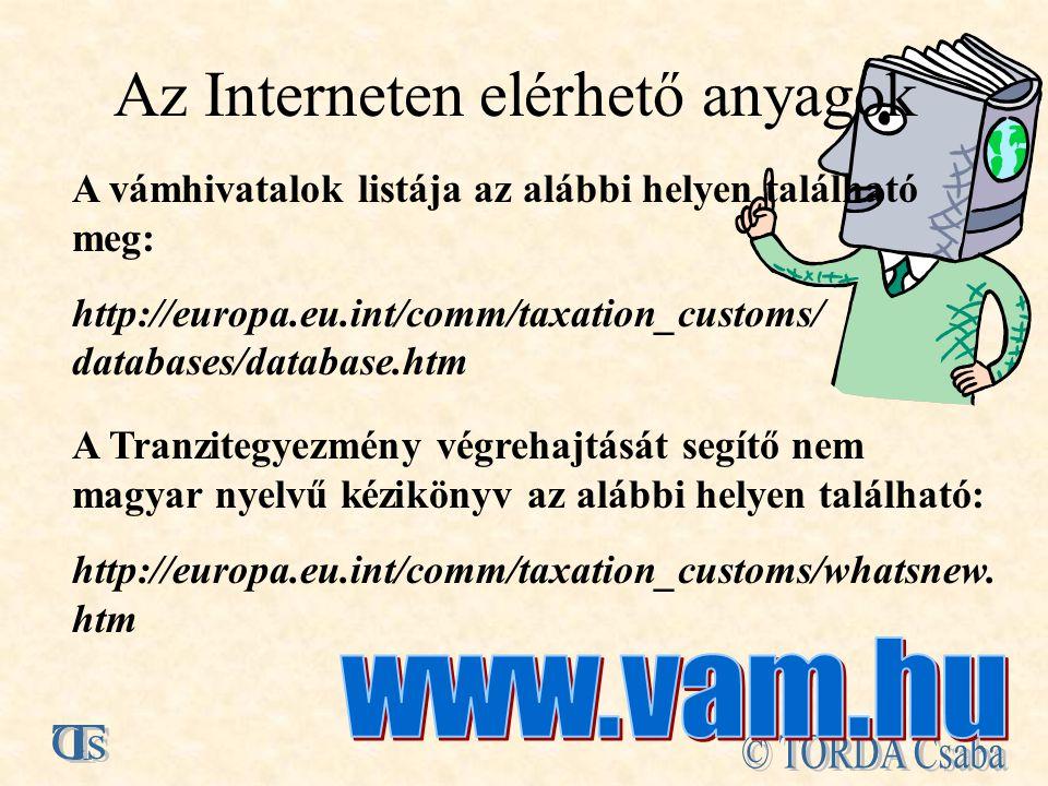 Az Interneten elérhető anyagok A vámhivatalok listája az alábbi helyen található meg: http://europa.eu.int/comm/taxation_customs/ databases/database.htm A Tranzitegyezmény végrehajtását segítő nem magyar nyelvű kézikönyv az alábbi helyen található: http://europa.eu.int/comm/taxation_customs/whatsnew.