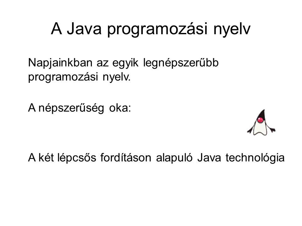 A Java programozási nyelv Napjainkban az egyik legnépszerűbb programozási nyelv. A népszerűség oka: A két lépcsős fordításon alapuló Java technológia