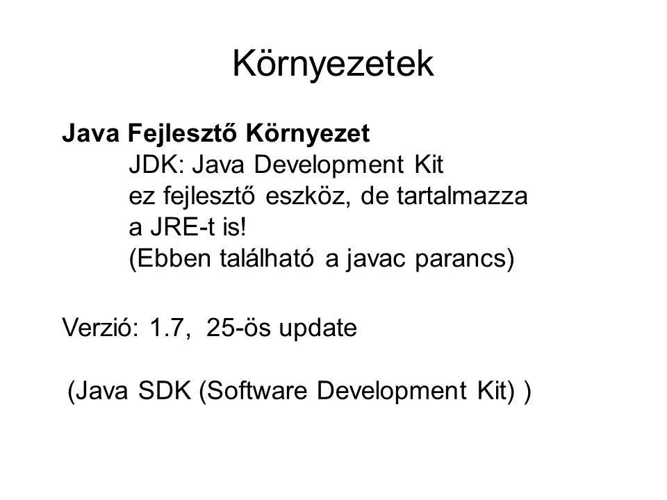 Környezetek Java Fejlesztő Környezet JDK: Java Development Kit ez fejlesztő eszköz, de tartalmazza a JRE-t is! (Ebben található a javac parancs) Verzi