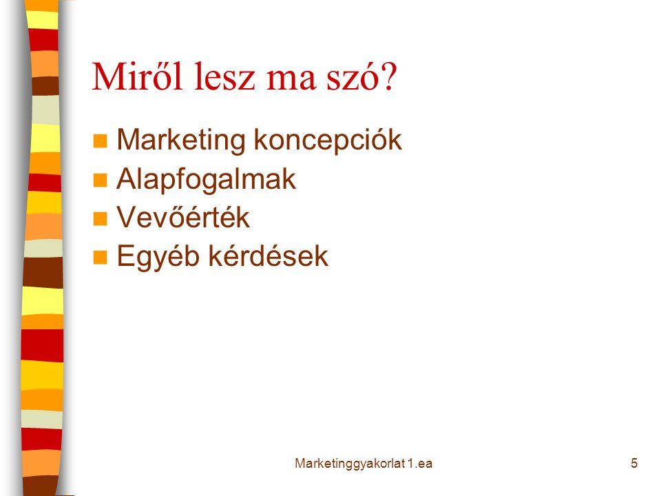 Miről lesz ma szó? Marketing koncepciók Alapfogalmak Vevőérték Egyéb kérdések 5Marketinggyakorlat 1.ea