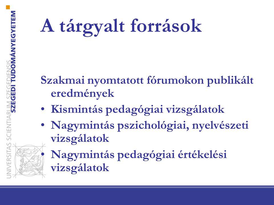 A tárgyalt források Szakmai nyomtatott fórumokon publikált eredmények Kismintás pedagógiai vizsgálatok Nagymintás pszichológiai, nyelvészeti vizsgálatok Nagymintás pedagógiai értékelési vizsgálatok