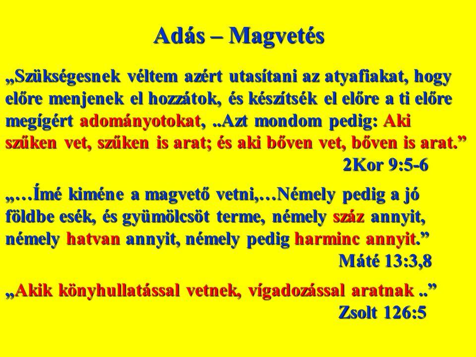 """Adás – Magvetés """"Szükségesnek véltem azért utasítani az atyafiakat, hogy előre menjenek el hozzátok, és készítsék el előre a ti előre megígért adományotokat,..Azt mondom pedig: Aki szűken vet, szűken is arat; és aki bőven vet, bőven is arat. 2Kor 9:5-6 2Kor 9:5-6 """"…Ímé kiméne a magvető vetni,…Némely pedig a jó földbe esék, és gyümölcsöt terme, némely száz annyit, némely hatvan annyit, némely pedig harminc annyit. Máté 13:3,8 """"Akik könyhullatással vetnek, vígadozással aratnak.. Zsolt 126:5"""