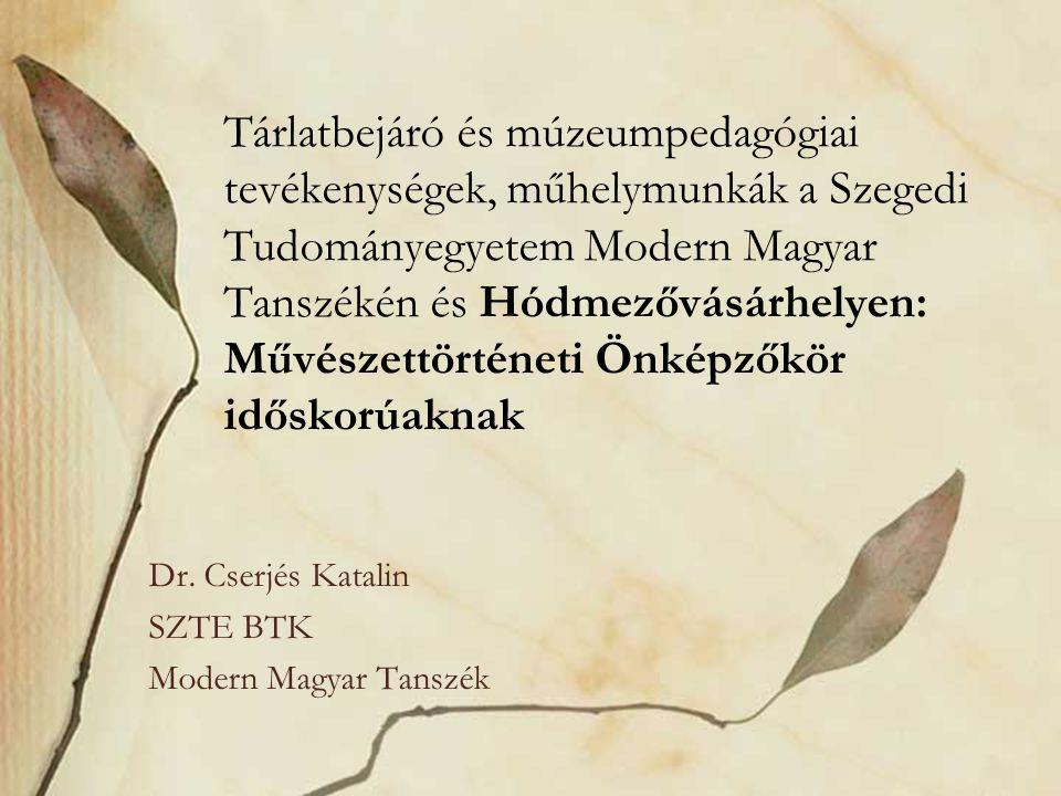 Tárlatbejáró és múzeumpedagógiai tevékenységek, műhelymunkák a Szegedi Tudományegyetem Modern Magyar Tanszékén és Hódmezővásárhelyen: Művészettörténeti Önképzőkör időskorúaknak Dr.