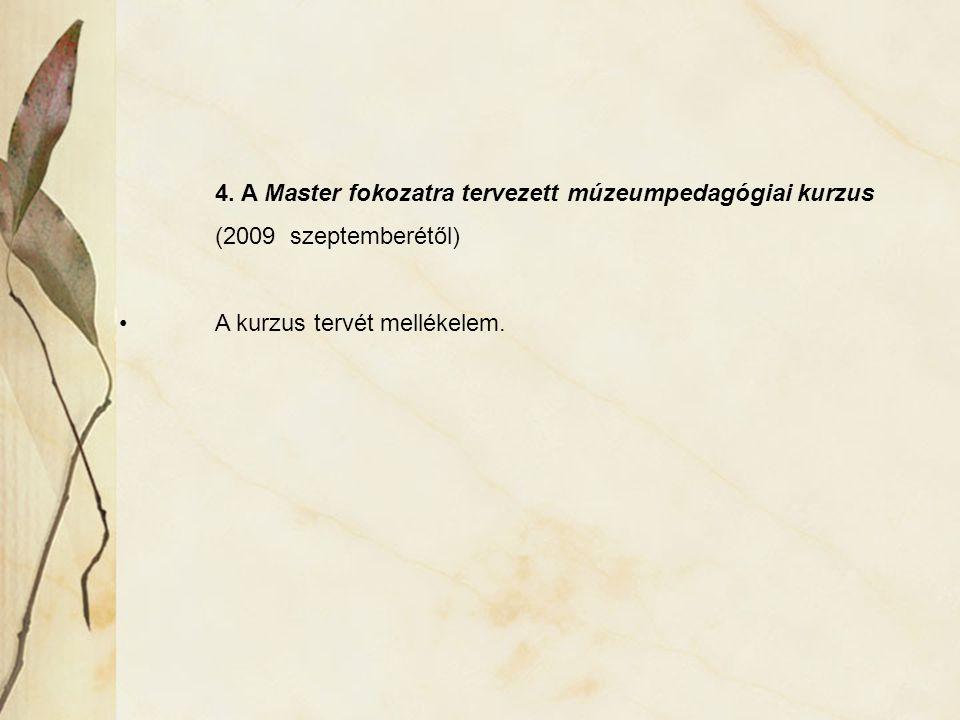4. A Master fokozatra tervezett múzeumpedagógiai kurzus (2009 szeptemberétől) A kurzus tervét mellékelem.