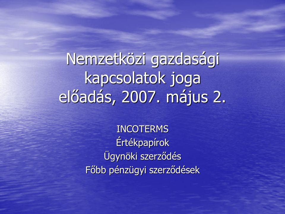 Nemzetközi gazdasági kapcsolatok joga előadás, 2007. május 2. INCOTERMSÉrtékpapírok Ügynöki szerződés Főbb pénzügyi szerződések