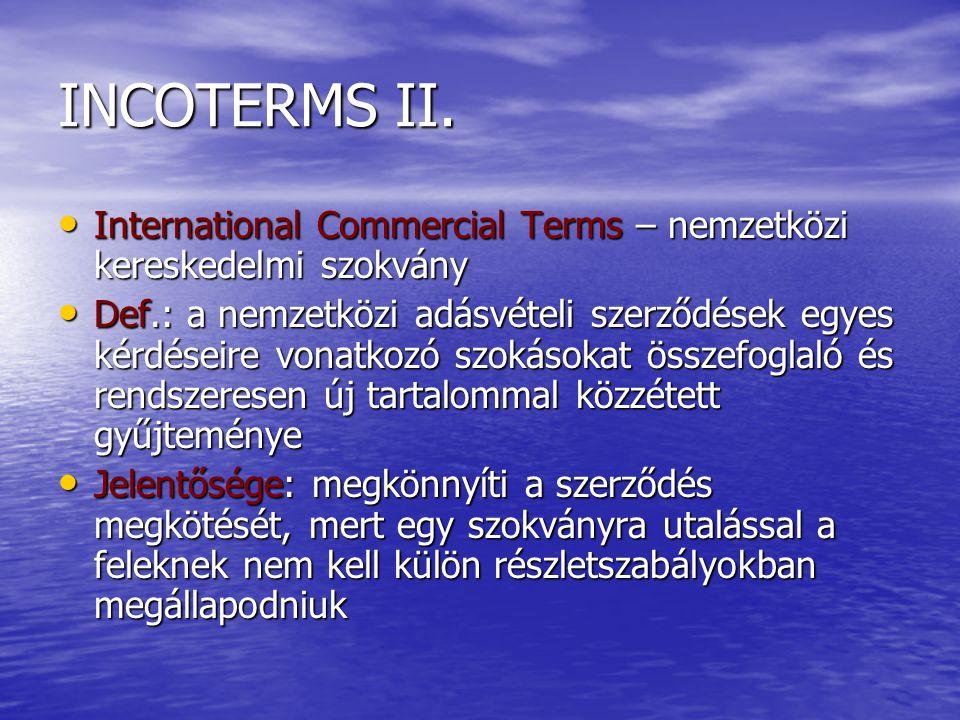 INCOTERMS II. International Commercial Terms – nemzetközi kereskedelmi szokvány International Commercial Terms – nemzetközi kereskedelmi szokvány Def.
