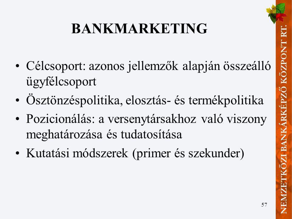 57 BANKMARKETING Célcsoport: azonos jellemzők alapján összeálló ügyfélcsoport Ösztönzéspolitika, elosztás- és termékpolitika Pozicionálás: a versenytá