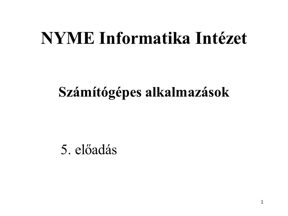 1 NYME Informatika Intézet Számítógépes alkalmazások 5. előadás