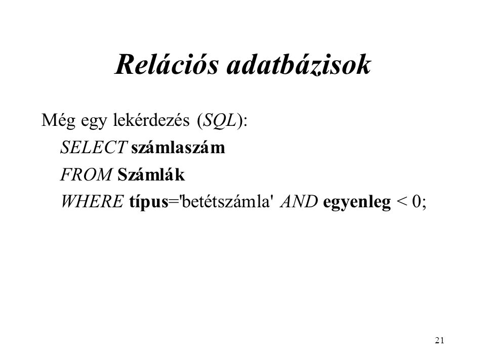 21 Relációs adatbázisok Még egy lekérdezés (SQL): SELECT számlaszám FROM Számlák WHERE típus= betétszámla AND egyenleg < 0;