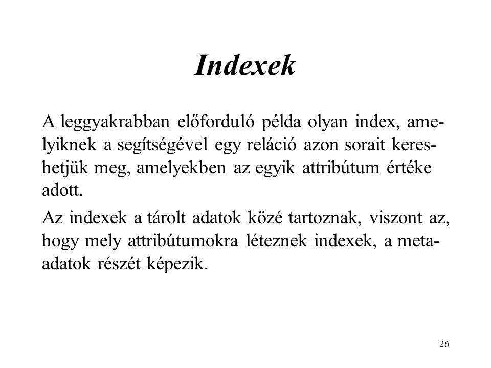 26 Indexek A leggyakrabban előforduló példa olyan index, ame- lyiknek a segítségével egy reláció azon sorait keres- hetjük meg, amelyekben az egyik attribútum értéke adott.