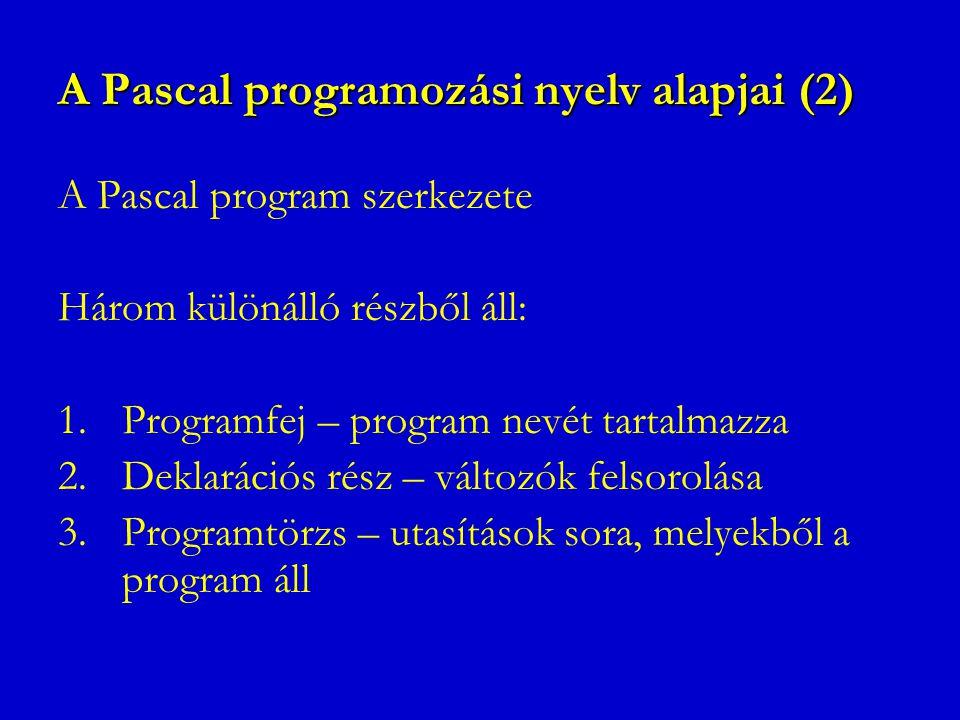 A Pascal programozási nyelv alapjai (2) A Pascal program szerkezete Három különálló részből áll: 1.Programfej – program nevét tartalmazza 2.Deklaráció