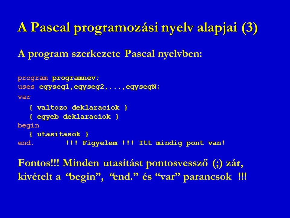 A Pascal programozási nyelv alapjai (3) A program szerkezete Pascal nyelvben: program programnev; uses egyseg1,egyseg2,...,egysegN; var { valtozo dekl