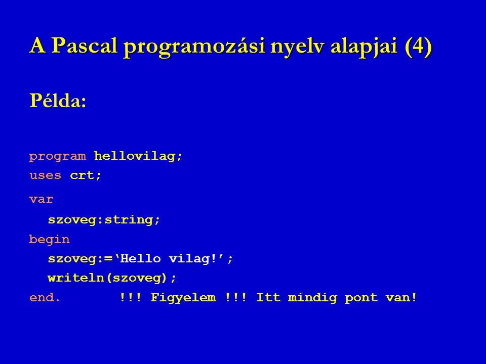 A Pascal programozási nyelv alapjai (4) Példa: program hellovilag; uses crt; var szoveg:string; begin szoveg:='Hello vilag!'; writeln(szoveg); end. !!